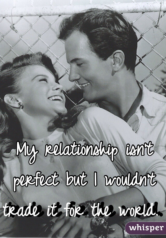 My relationship isn't perfect but I wouldn't trade it for the world.