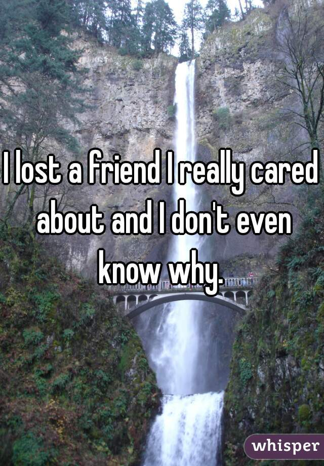 I lost a friend I really cared about and I don't even know why.