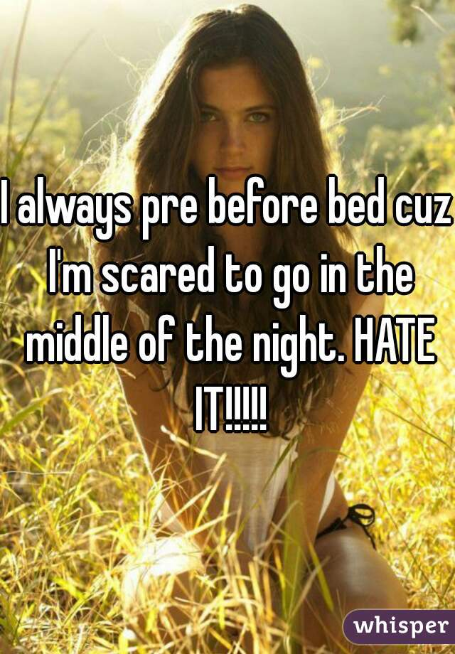 I always pre before bed cuz I'm scared to go in the middle of the night. HATE IT!!!!!