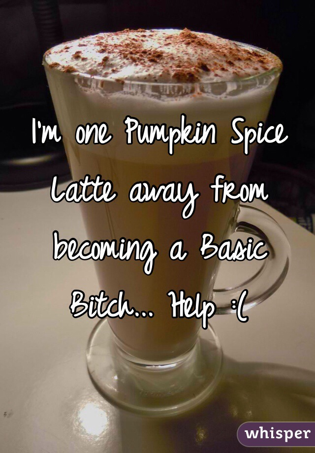 I'm one Pumpkin Spice Latte away from becoming a Basic Bitch... Help :(