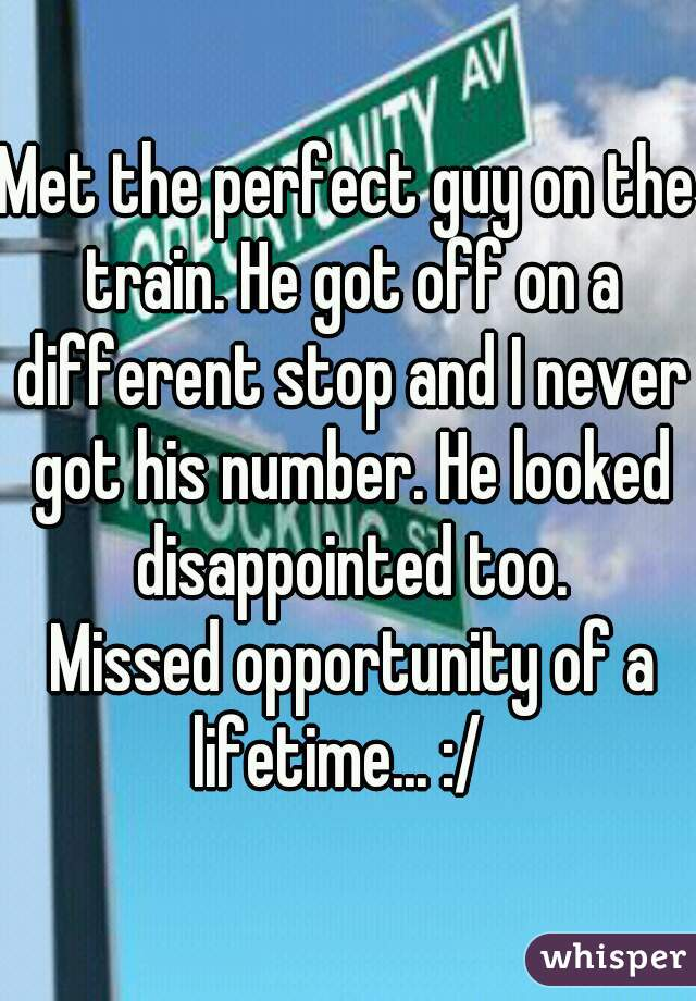Met the perfect guy on the train. He got off on a different stop and I never got his number. He looked disappointed too.      Missed opportunity of a lifetime... :/