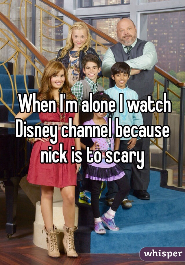When I'm alone I watch Disney channel because nick is to scary