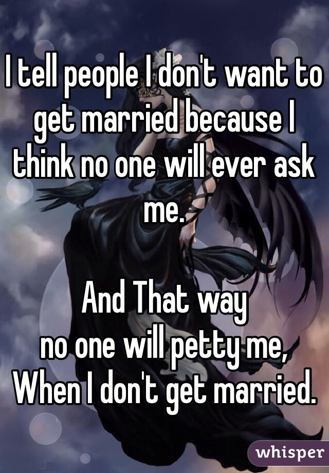I tell people I don't want to get married because I think no one will ever ask me.  And That way  no one will petty me,  When I don't get married.