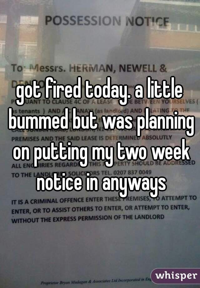got fired today. a little bummed but was planning on putting my two week notice in anyways