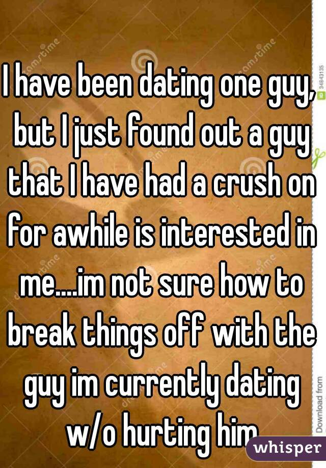 I have been dating one guy, but I just found out a guy that I have had a crush on for awhile is interested in me....im not sure how to break things off with the guy im currently dating w/o hurting him