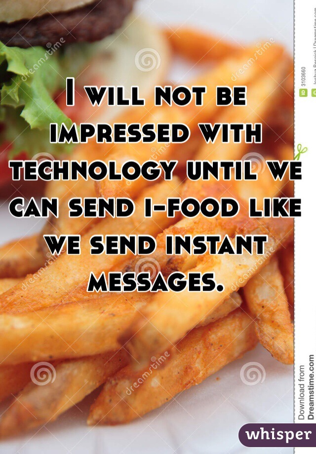 I will not be impressed with technology until we can send i-food like we send instant messages.