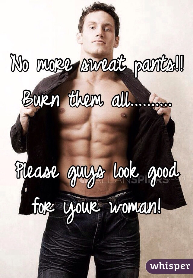 No more sweat pants!! Burn them all..........  Please guys look good for your woman!