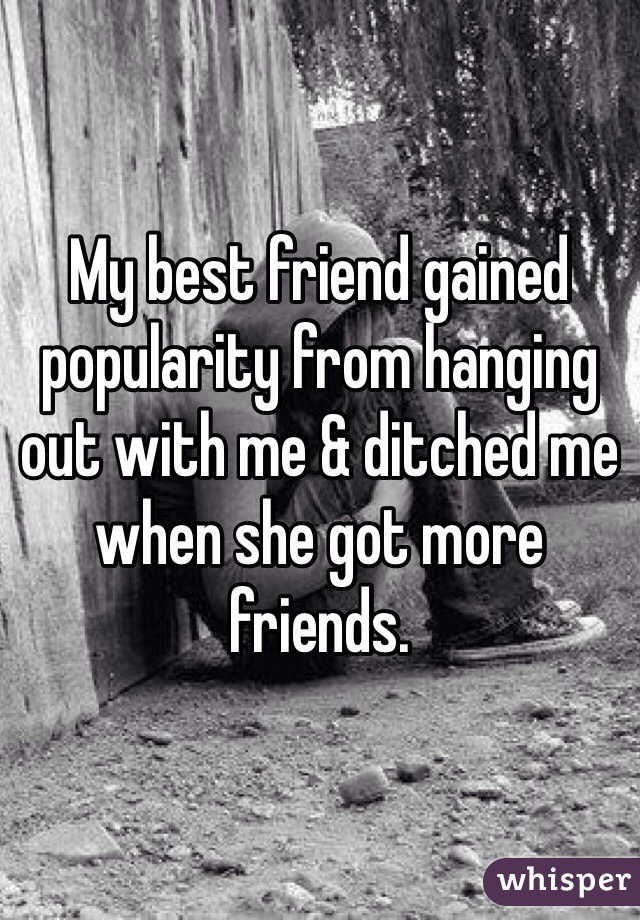 My best friend gained popularity from hanging out with me & ditched me when she got more friends.