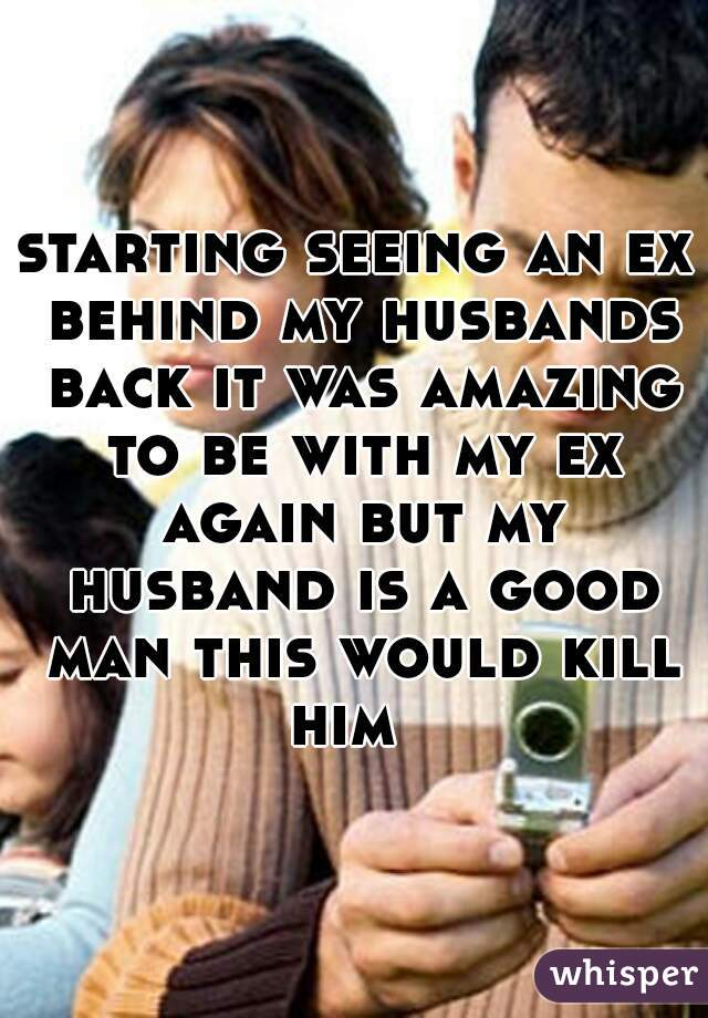 starting seeing an ex behind my husbands back it was amazing to be with my ex again but my husband is a good man this would kill him