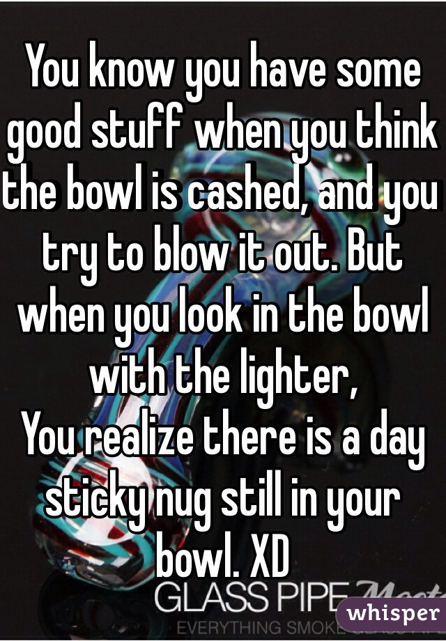 You know you have some good stuff when you think the bowl is cashed, and you try to blow it out. But when you look in the bowl with the lighter, You realize there is a day sticky nug still in your bowl. XD