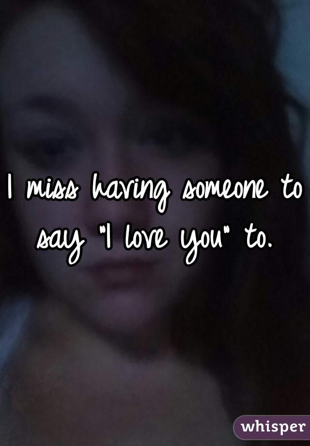 """I miss having someone to say """"I love you"""" to."""
