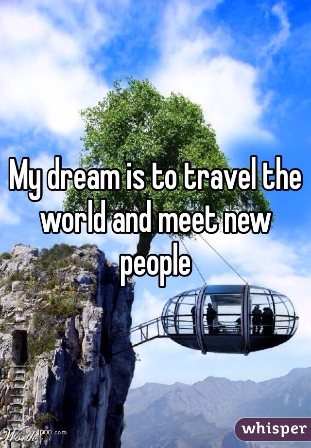 My dream is to travel the world and meet new people