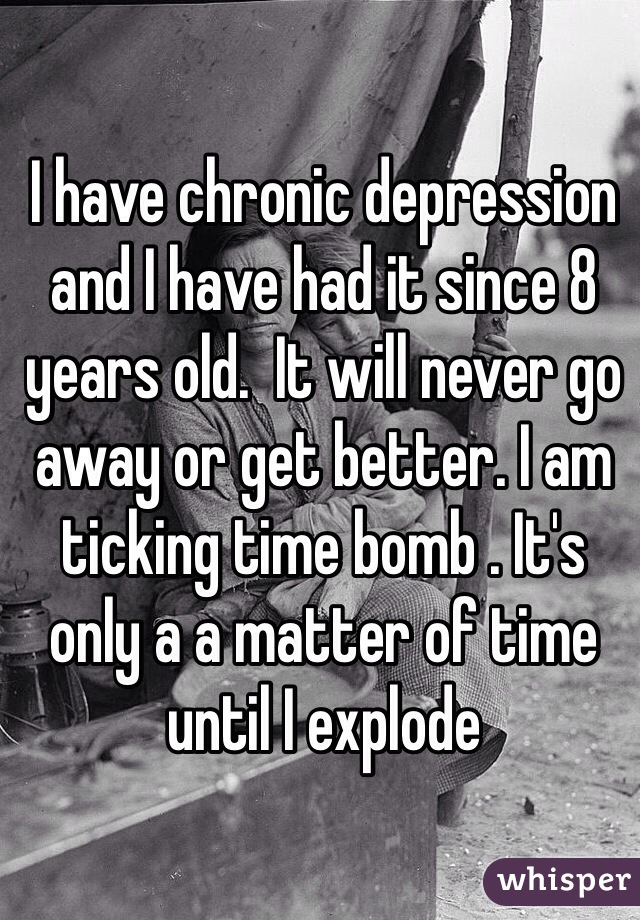 I have chronic depression and I have had it since 8 years old.  It will never go away or get better. I am ticking time bomb . It's only a a matter of time until I explode
