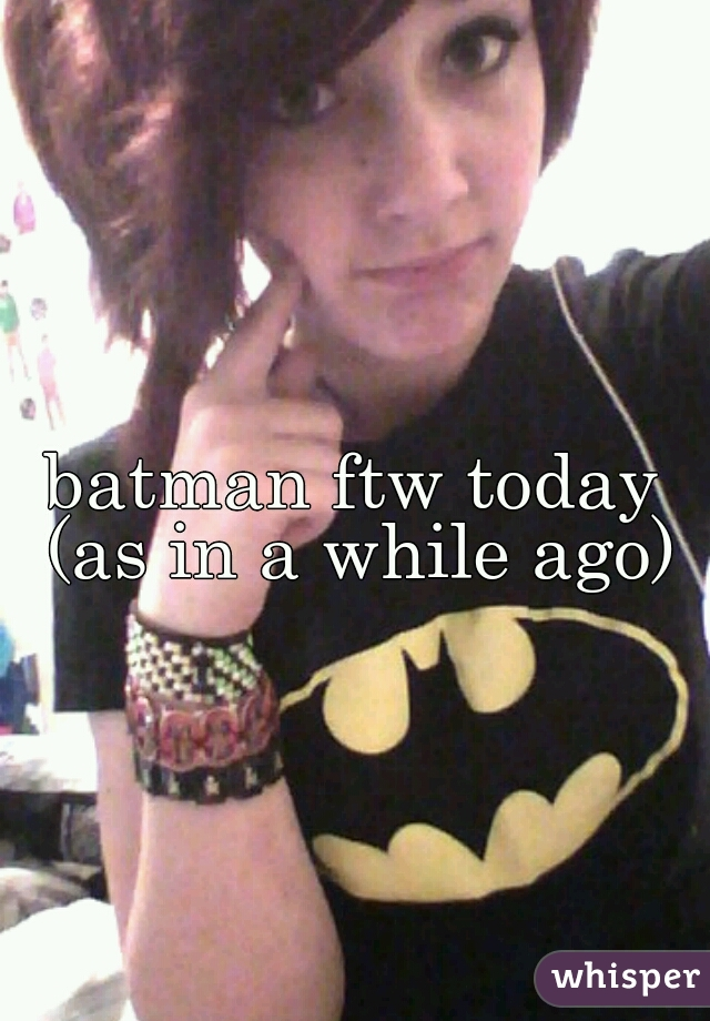 batman ftw today (as in a while ago)