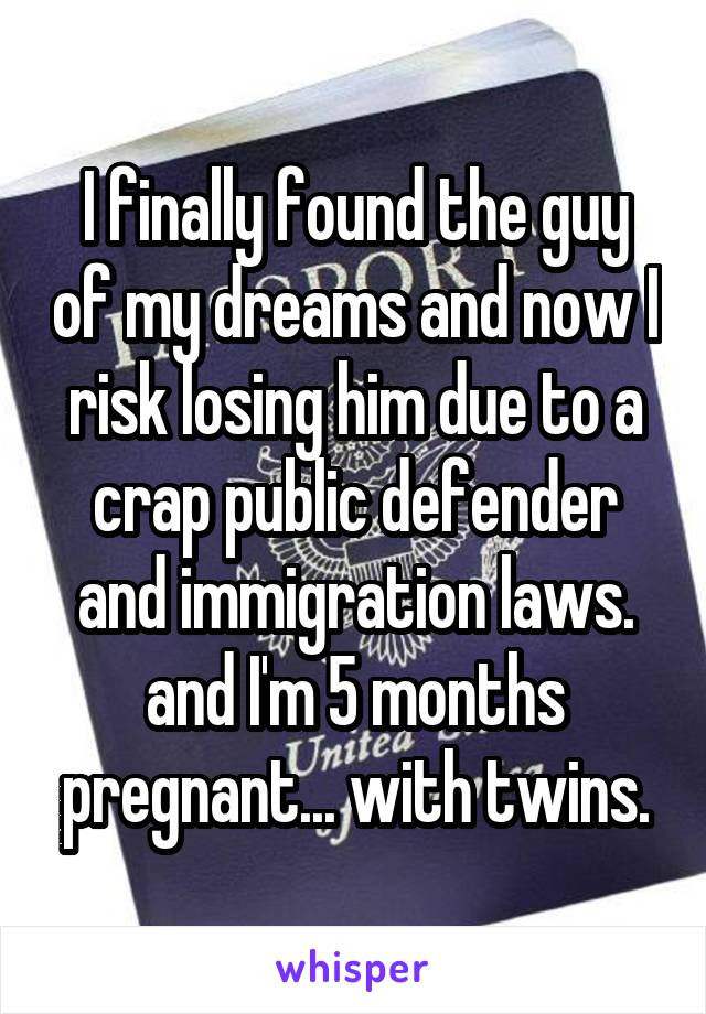 I finally found the guy of my dreams and now I risk losing him due to a crap public defender and immigration laws. and I'm 5 months pregnant... with twins.
