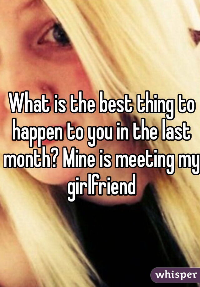 What is the best thing to happen to you in the last month? Mine is meeting my girlfriend