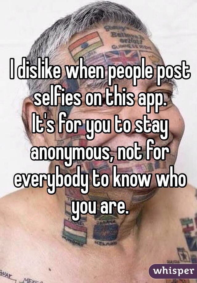 I dislike when people post selfies on this app. It's for you to stay anonymous, not for everybody to know who you are.