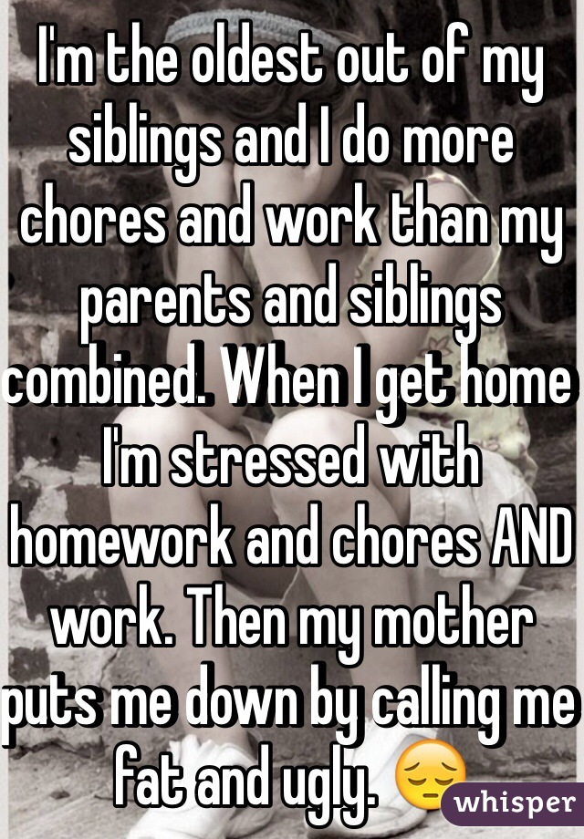 I'm the oldest out of my siblings and I do more chores and work than my parents and siblings combined. When I get home I'm stressed with homework and chores AND work. Then my mother puts me down by calling me fat and ugly. 😔