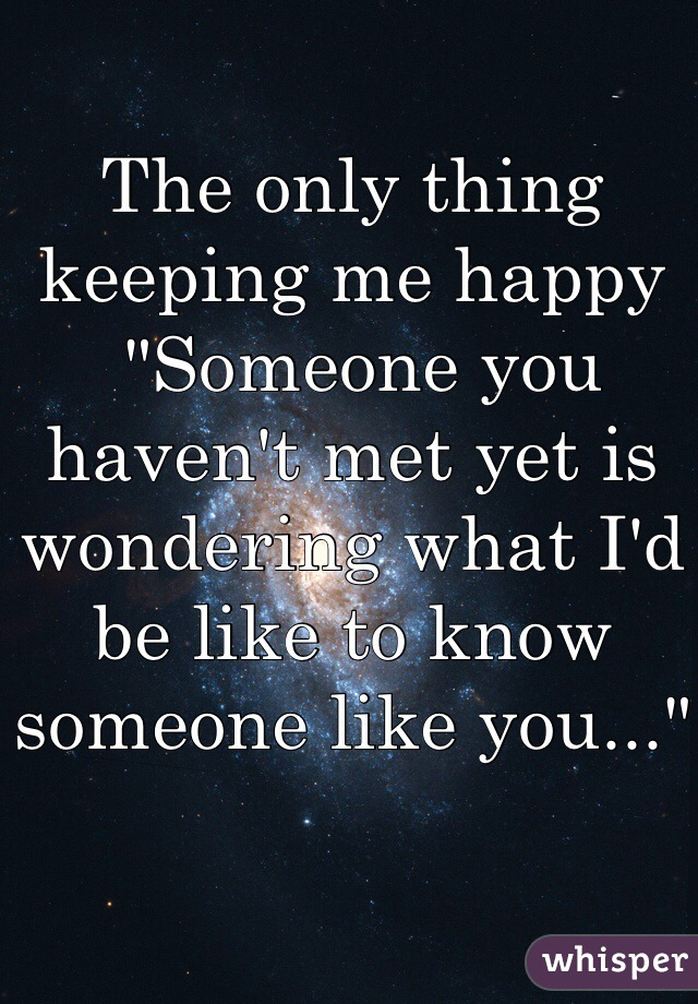 "The only thing keeping me happy  ""Someone you haven't met yet is wondering what I'd be like to know someone like you..."""