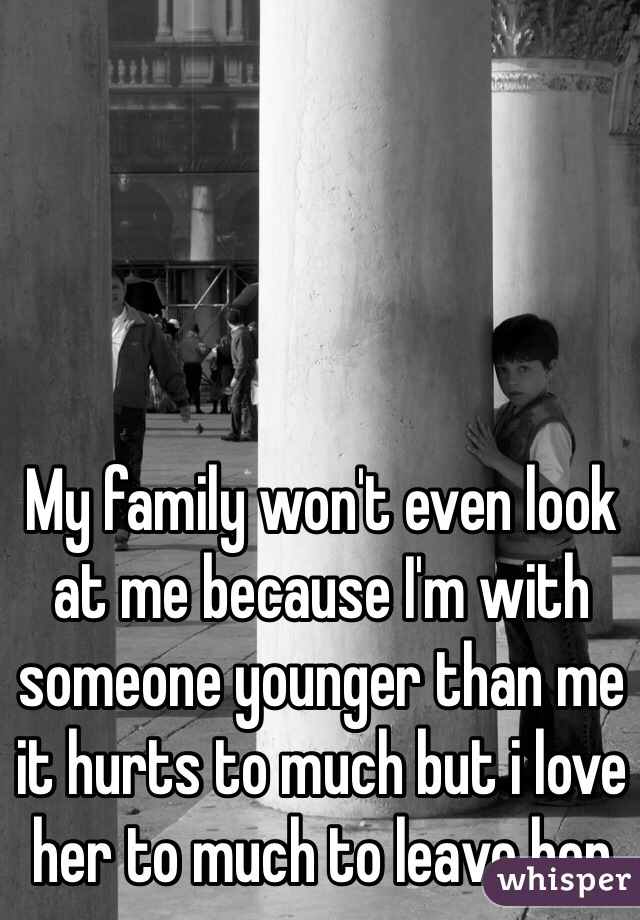 My family won't even look at me because I'm with someone younger than me it hurts to much but i love her to much to leave her