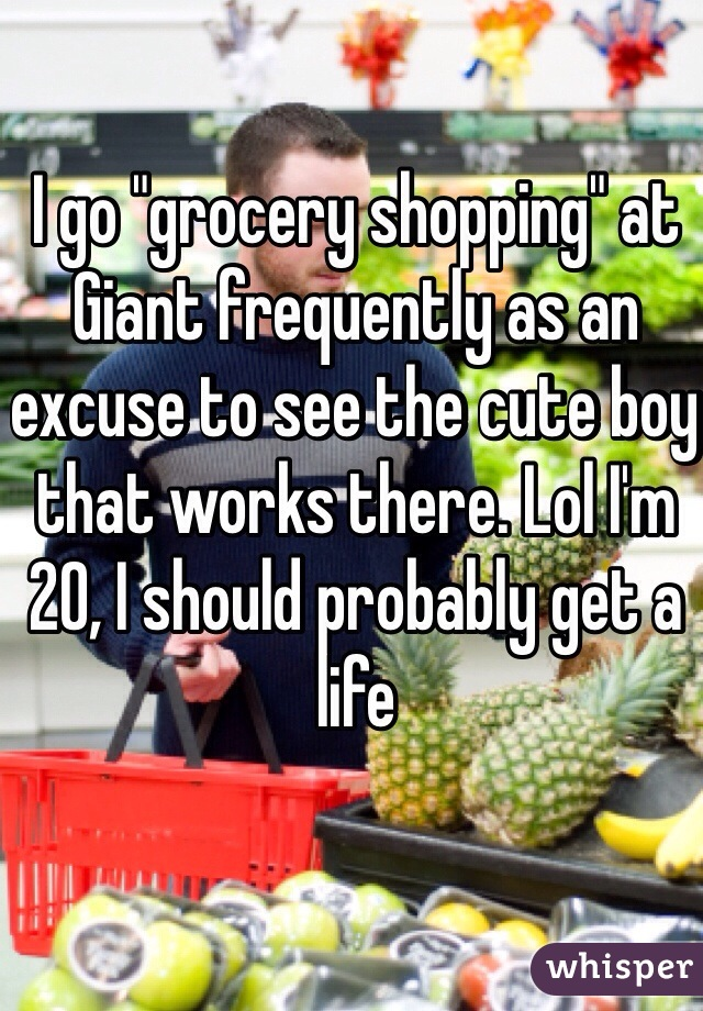 "I go ""grocery shopping"" at Giant frequently as an excuse to see the cute boy that works there. Lol I'm 20, I should probably get a life"