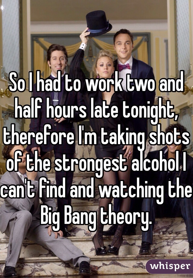 So I had to work two and half hours late tonight, therefore I'm taking shots of the strongest alcohol I can't find and watching the Big Bang theory.