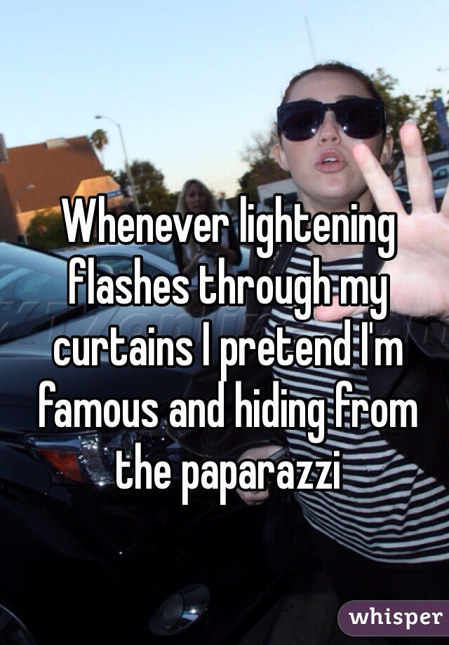 Whenever lightening flashes through my curtains I pretend I'm famous and hiding from the paparazzi