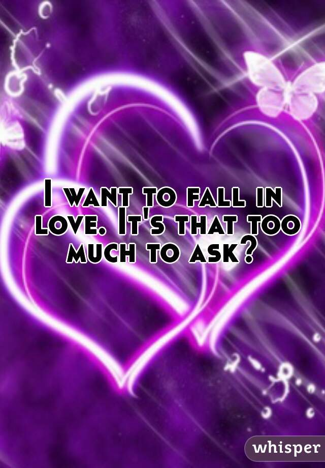 I want to fall in love. It's that too much to ask?