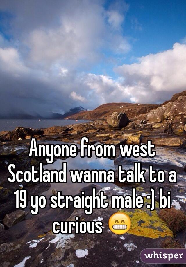 Anyone from west Scotland wanna talk to a 19 yo straight male :) bi curious 😁
