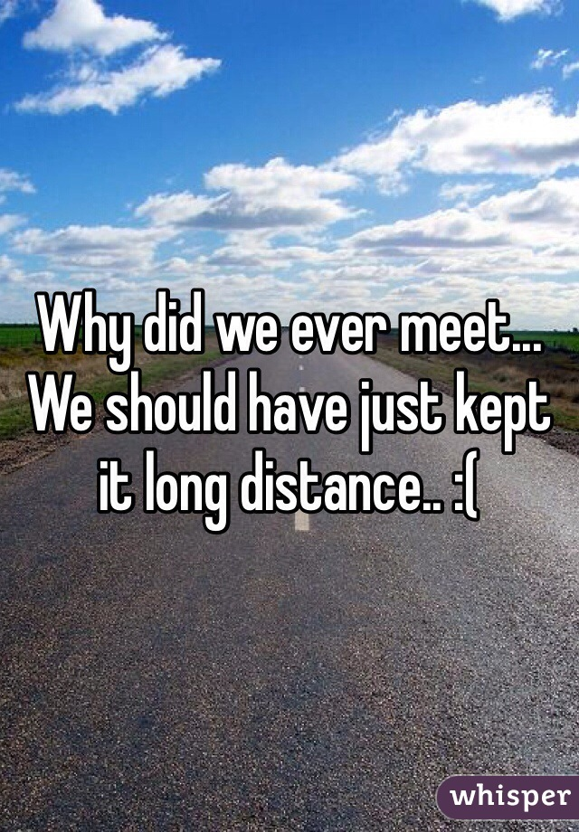 Why did we ever meet... We should have just kept it long distance.. :(