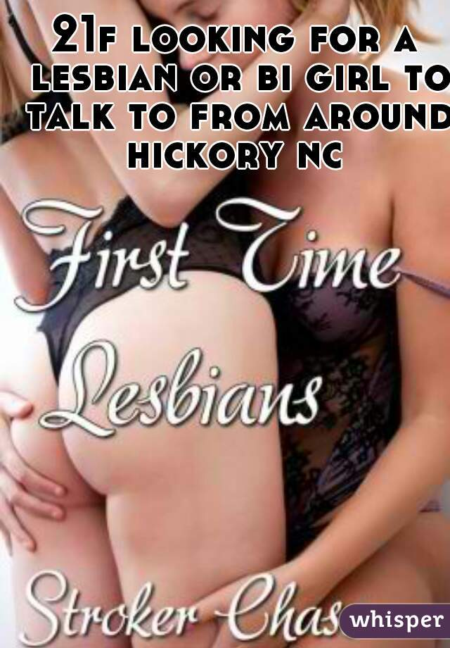 21f looking for a lesbian or bi girl to talk to from around hickory nc