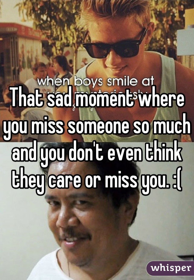 That sad moment where you miss someone so much and you don't even think they care or miss you. :(