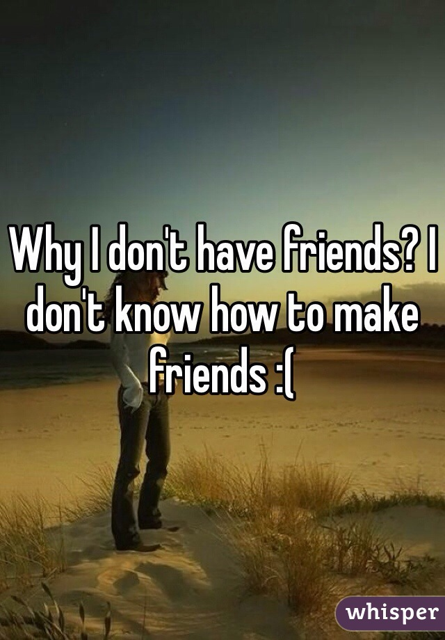Why I don't have friends? I don't know how to make friends :(