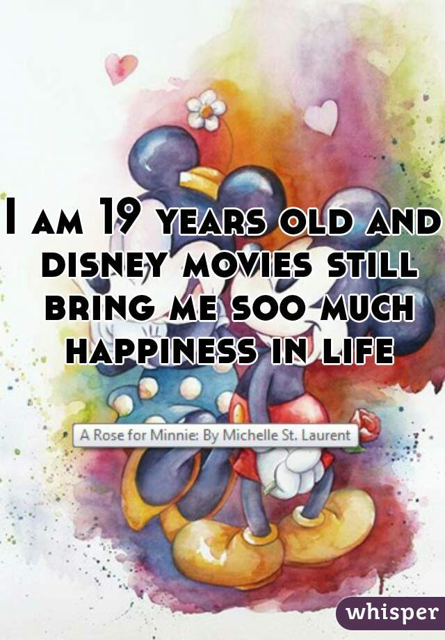 I am 19 years old and disney movies still bring me soo much happiness in life