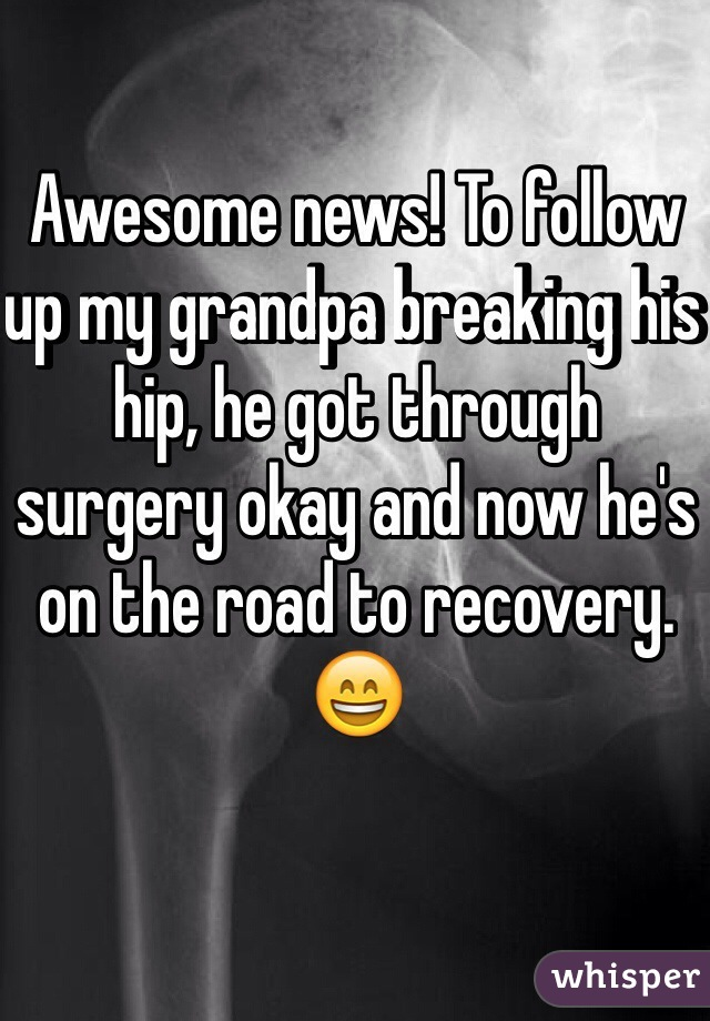 Awesome news! To follow up my grandpa breaking his hip, he got through surgery okay and now he's on the road to recovery. 😄