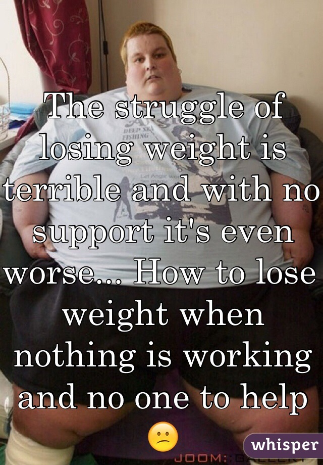 The struggle of losing weight is terrible and with no support it's even worse... How to lose weight when nothing is working and no one to help 😕