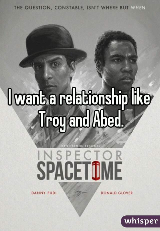 I want a relationship like Troy and Abed.