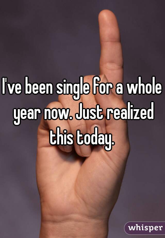 I've been single for a whole year now. Just realized this today.