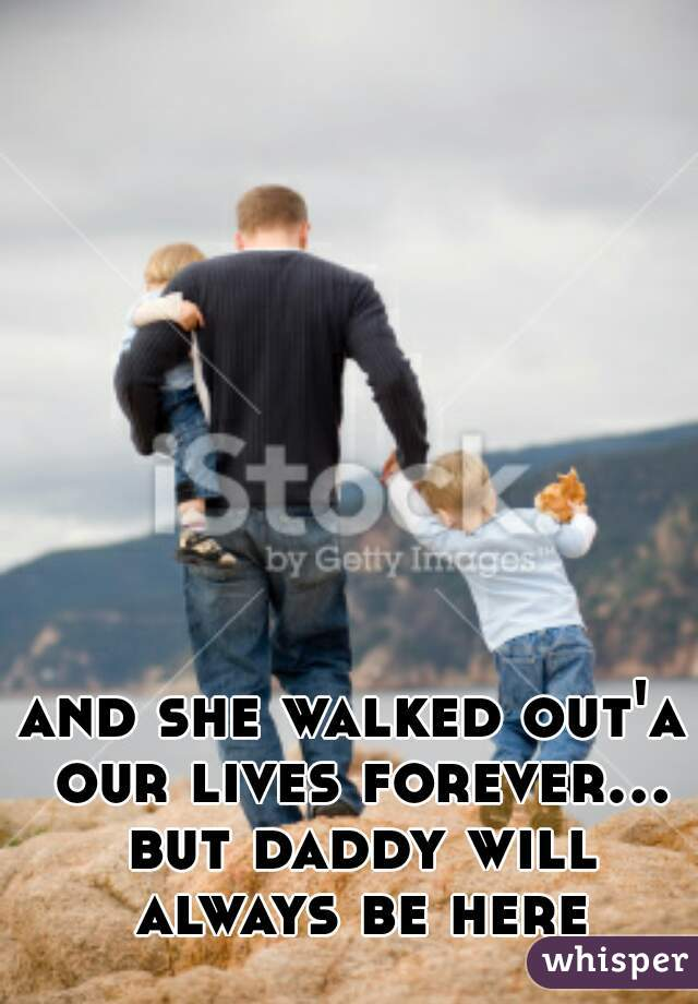 and she walked out'a our lives forever... but daddy will always be here