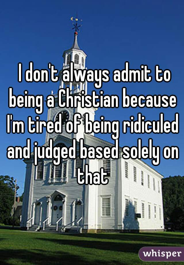 I don't always admit to being a Christian because I'm tired of being ridiculed and judged based solely on that