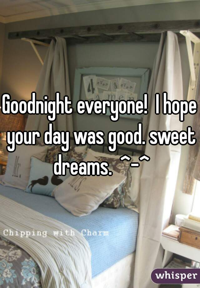Goodnight everyone!  I hope your day was good. sweet dreams.  ^-^