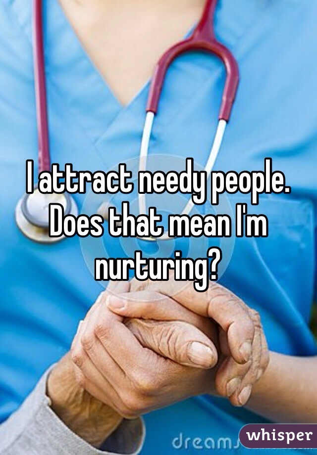 I attract needy people. Does that mean I'm nurturing?