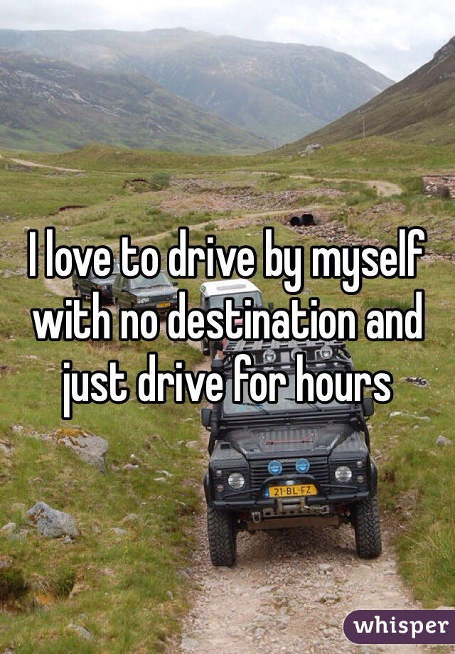 I love to drive by myself with no destination and just drive for hours