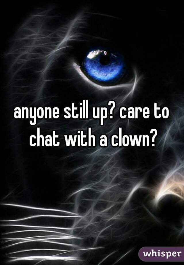 anyone still up? care to chat with a clown?