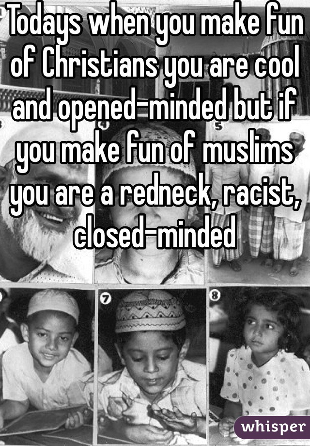 Todays when you make fun of Christians you are cool and opened-minded but if you make fun of muslims you are a redneck, racist, closed-minded