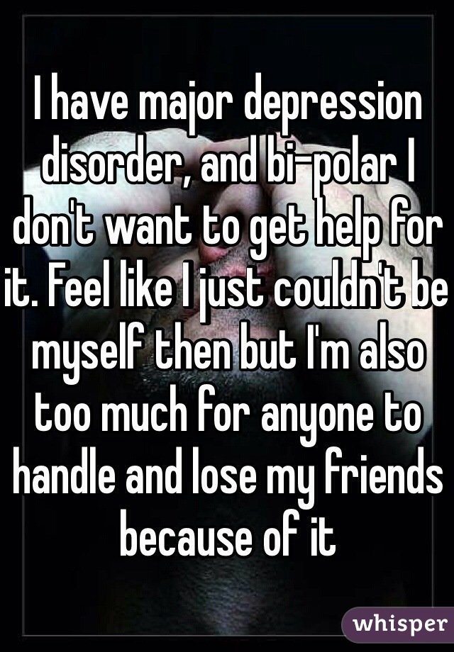 I have major depression disorder, and bi-polar I don't want to get help for it. Feel like I just couldn't be myself then but I'm also too much for anyone to handle and lose my friends because of it