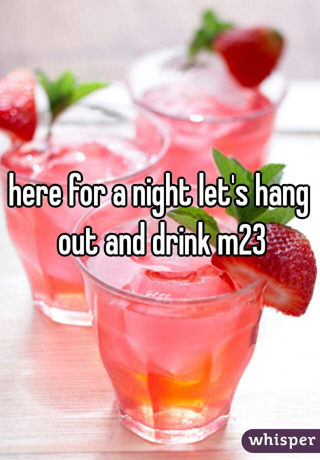 here for a night let's hang out and drink m23