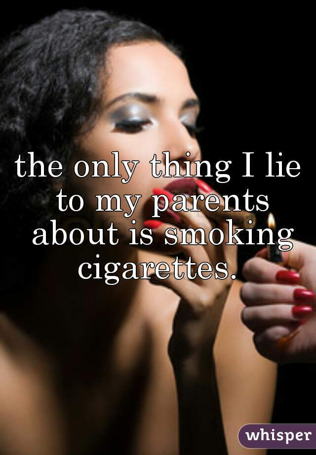 the only thing I lie to my parents about is smoking cigarettes.