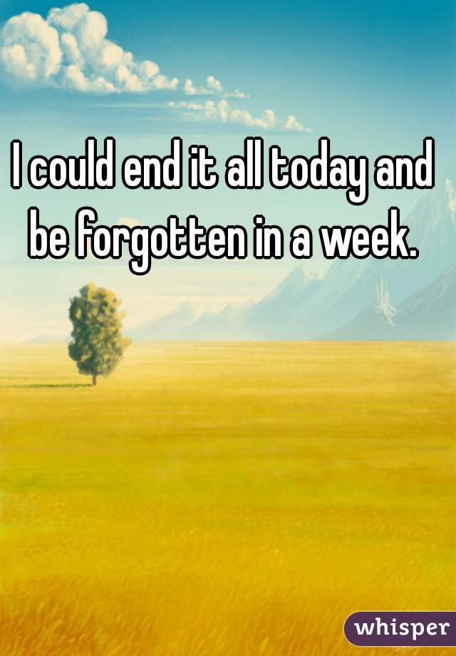 I could end it all today and be forgotten in a week.