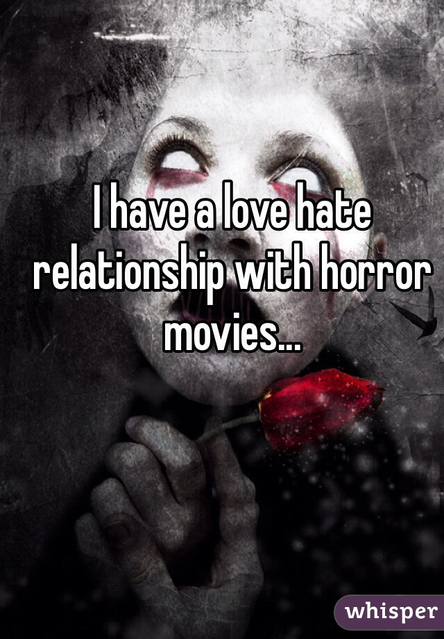 I have a love hate relationship with horror movies...